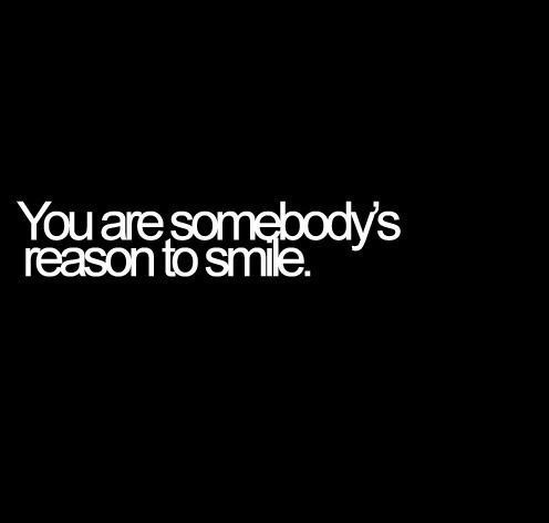 you are somebodys reason to smile uplifting quotes from addicted to everything .com we aim to inspire