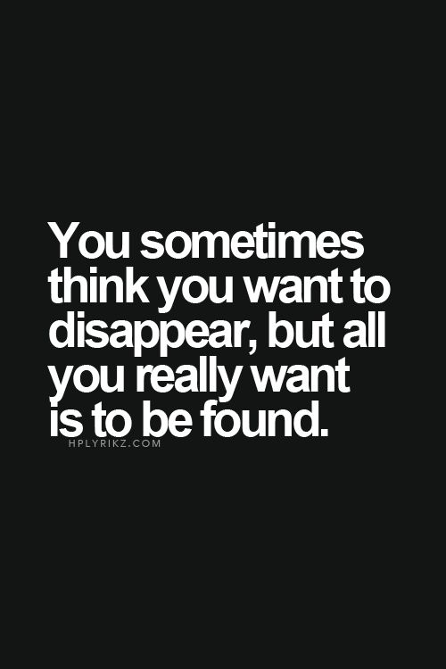 you sometimes think you want to dissappear when all you really want is to be found uplifting quotes from addicted to everything .com we aim to inspire