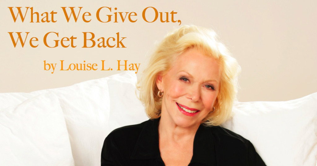 louise-hay what we give out we get back quotes love you can heal your life heal your body affirmations positive thoughts addictedtoeverything most positive people in the world