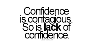 confidence is contagious so is lack of confidence