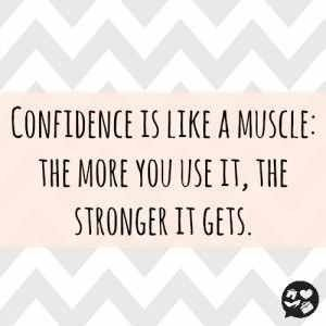 confidence is like a muscle the more you use it the stonger it gets