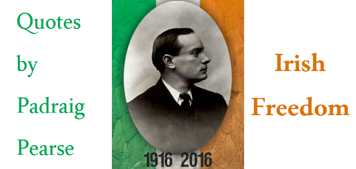 best quotes by padraig pearse on irish freedom the easter rising 1916 2016 ireland addictedtoeverything